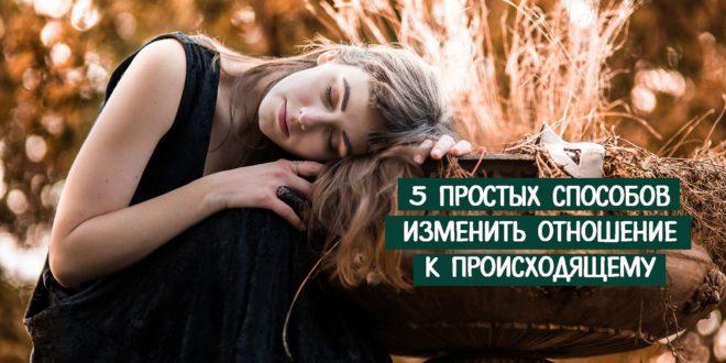 5 простых способов изменить отношение к происходящему
